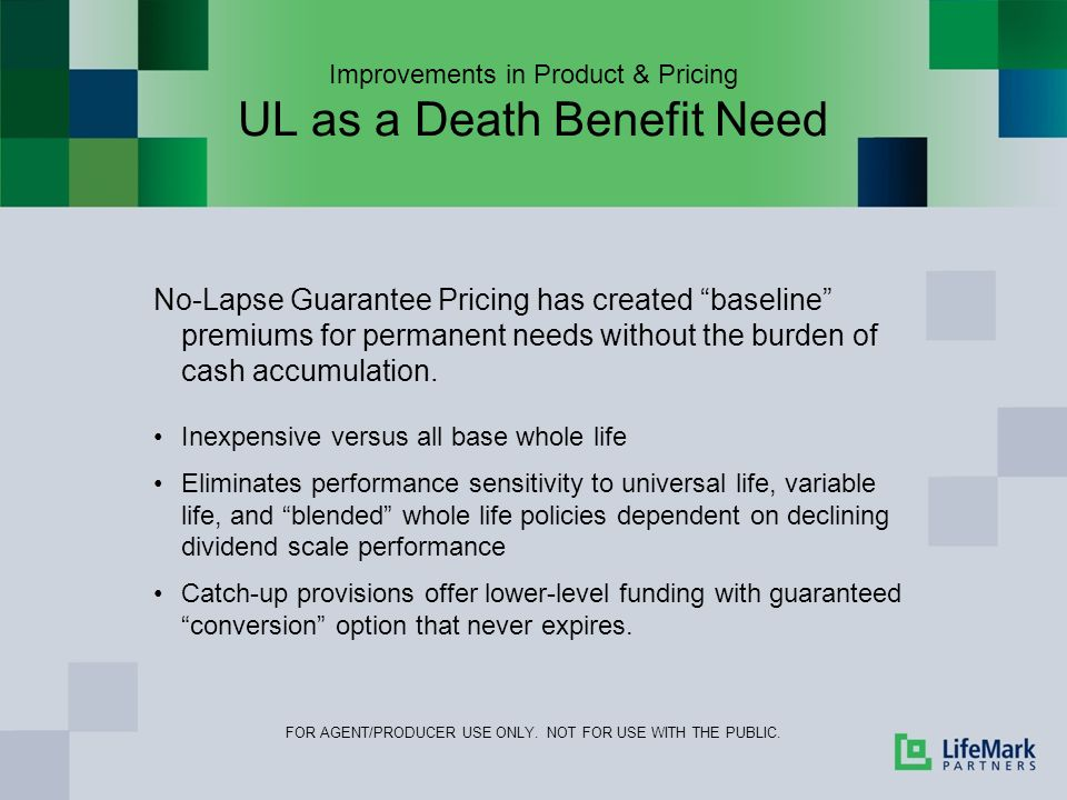 Improvements in Product & Pricing UL as a Death Benefit Need No-Lapse Guarantee Pricing has created baseline premiums for permanent needs without the burden of cash accumulation.