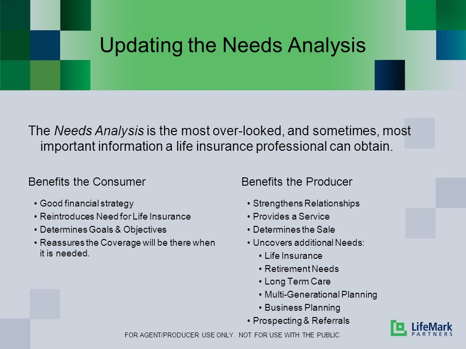 Updating the Needs Analysis The Needs Analysis is the most over-looked, and sometimes, most important information a life insurance professional can obtain.