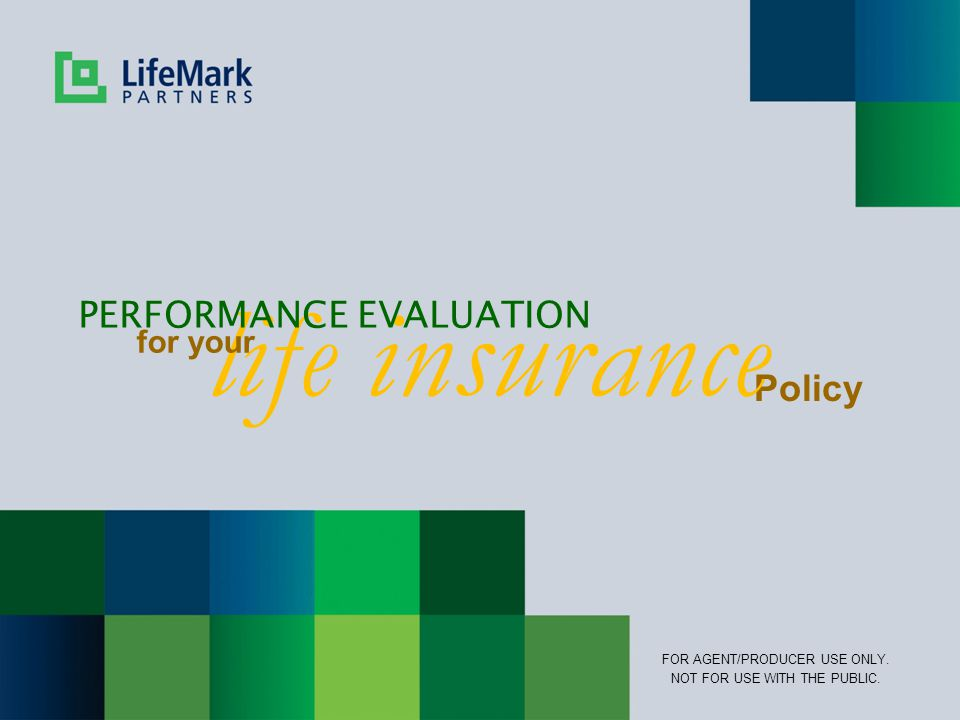 Policy life insurance PERFORMANCE EVALUATION for your FOR AGENT/PRODUCER USE ONLY.