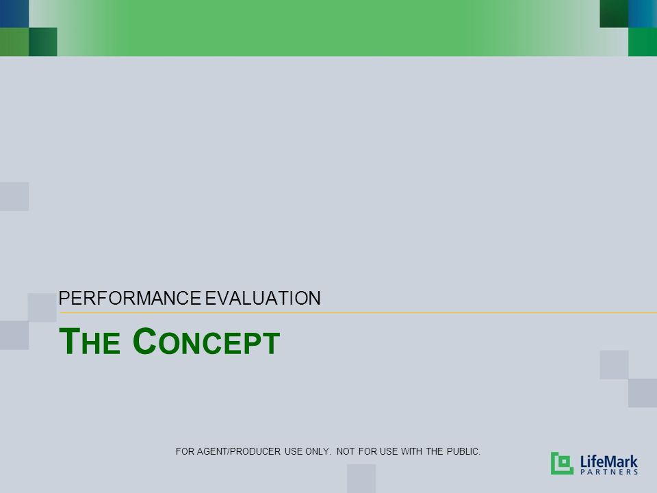 T HE C ONCEPT PERFORMANCE EVALUATION FOR AGENT/PRODUCER USE ONLY. NOT FOR USE WITH THE PUBLIC.