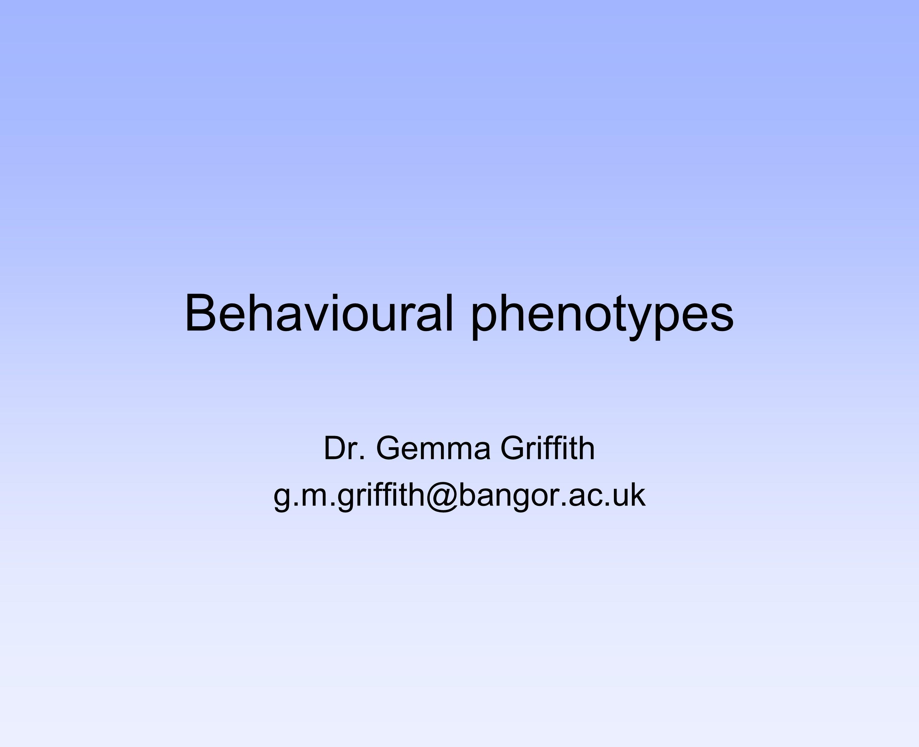 Behavioural phenotypes Dr. Gemma Griffith g.m.griffith@bangor.ac.uk