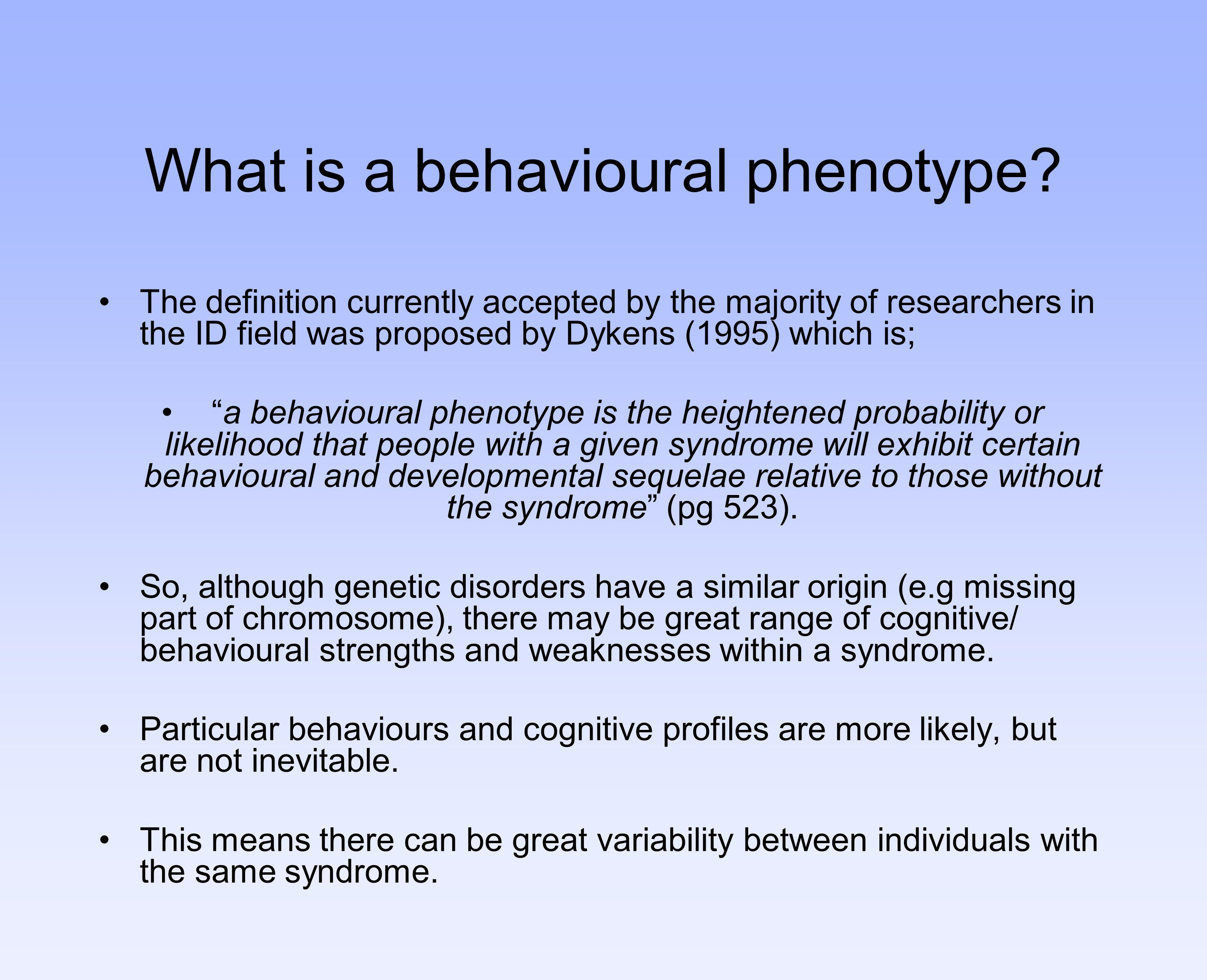 What is a behavioural phenotype? The definition currently accepted by the majority of researchers in the ID field was proposed by Dykens (1995) which