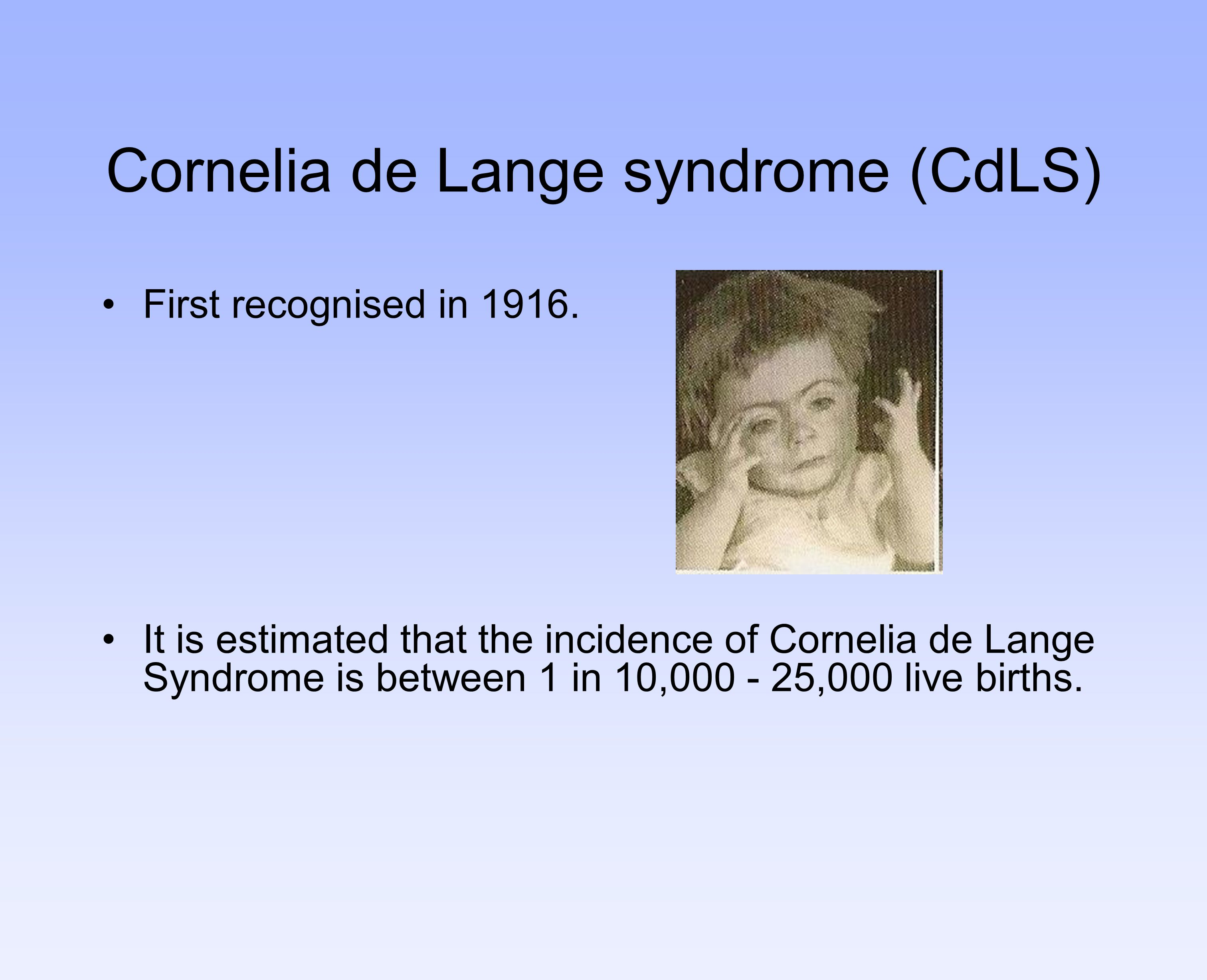 Cornelia de Lange syndrome (CdLS) First recognised in 1916. It is estimated that the incidence of Cornelia de Lange Syndrome is between 1 in 10,000 -