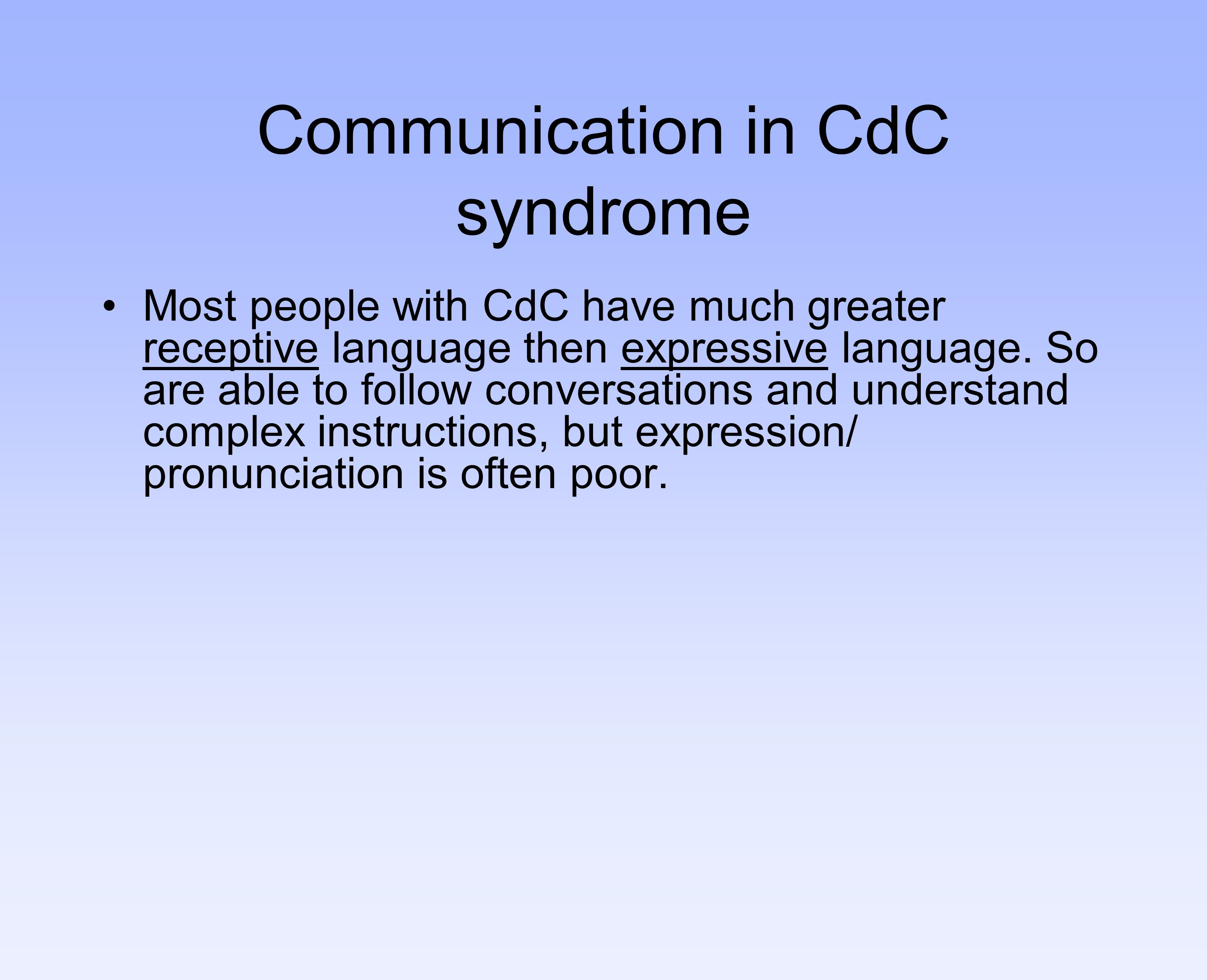 Communication in CdC syndrome Most people with CdC have much greater receptive language then expressive language. So are able to follow conversations