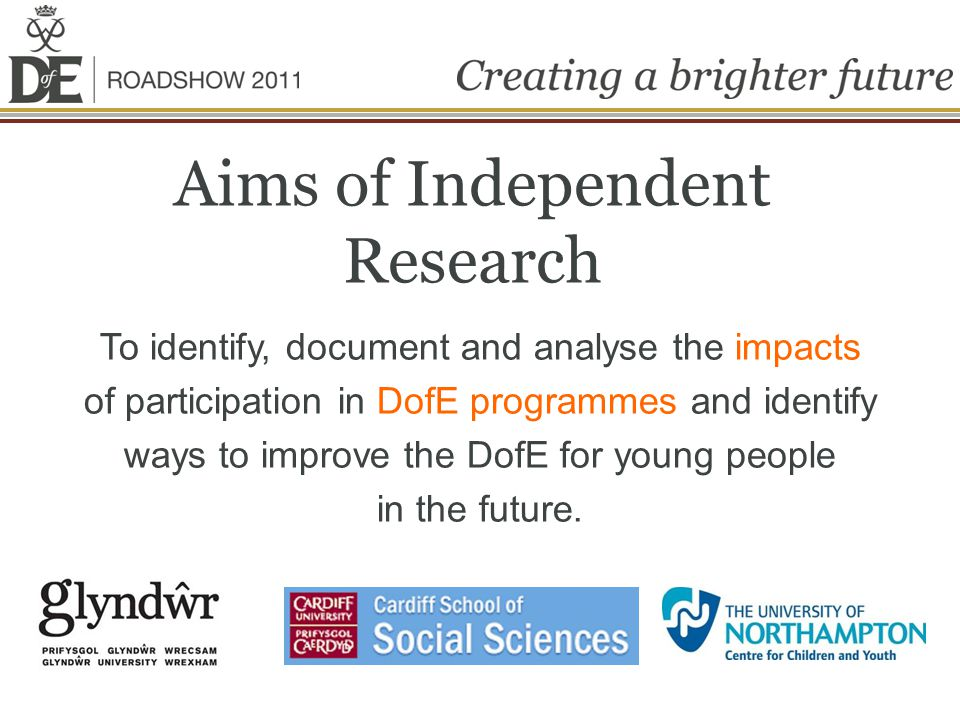 Aims of Independent Research To identify, document and analyse the impacts of participation in DofE programmes and identify ways to improve the DofE for young people in the future.