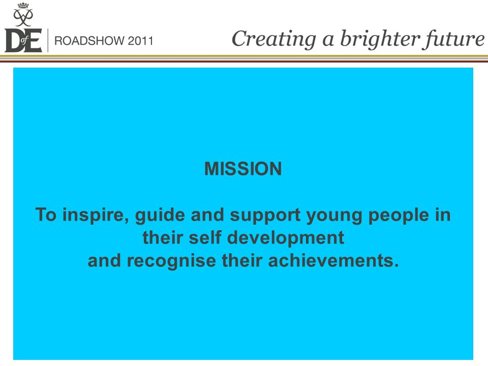 MISSION To inspire, guide and support young people in their self development and recognise their achievements.