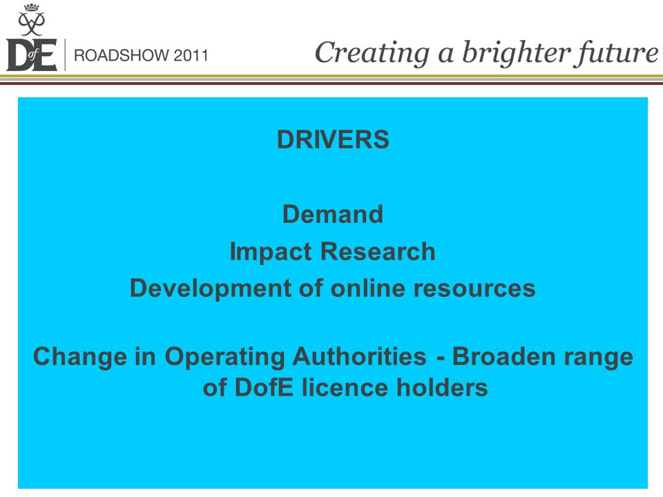 DRIVERS Demand Impact Research Development of online resources Change in Operating Authorities - Broaden range of DofE licence holders