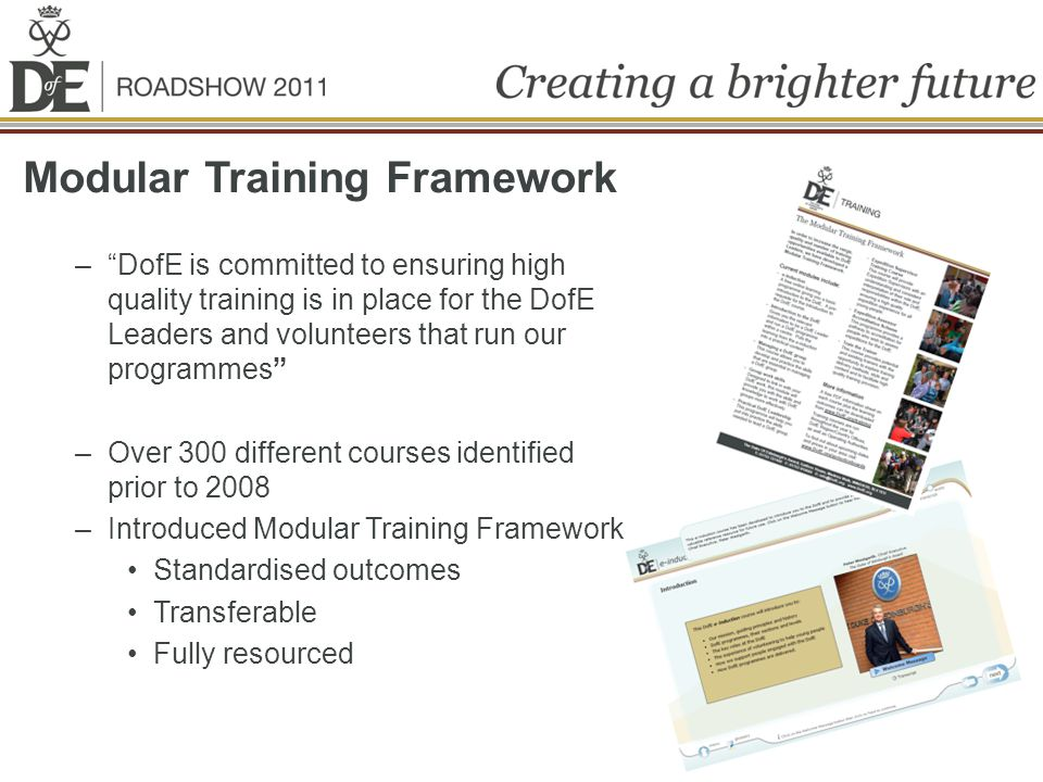 Modular Training Framework –DofE is committed to ensuring high quality training is in place for the DofE Leaders and volunteers that run our programmes –Over 300 different courses identified prior to 2008 –Introduced Modular Training Framework Standardised outcomes Transferable Fully resourced