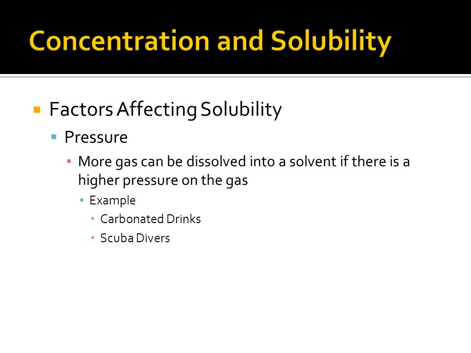 Factors Affecting Solubility Pressure More gas can be dissolved into a solvent if there is a higher pressure on the gas Example Carbonated Drinks Scub