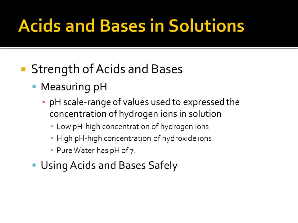 Strength of Acids and Bases Measuring pH pH scale-range of values used to expressed the concentration of hydrogen ions in solution Low pH-high concent