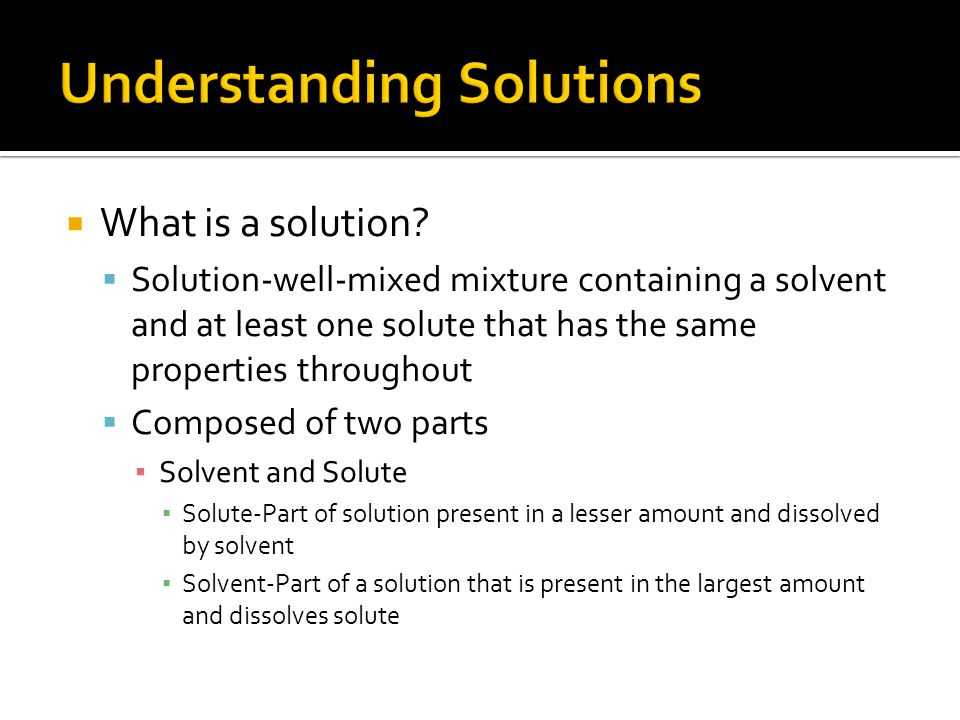 What is a solution? Solution-well-mixed mixture containing a solvent and at least one solute that has the same properties throughout Composed of two p