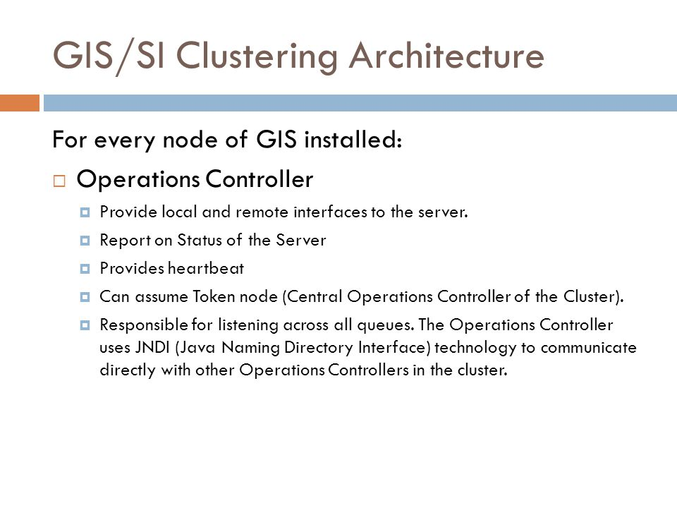 GIS/SI Clustering Architecture For every node of GIS installed: Operations Controller Provide local and remote interfaces to the server. Report on Sta
