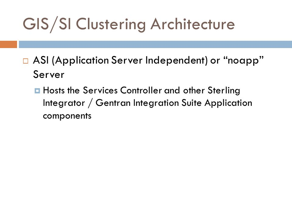 GIS/SI Clustering Architecture ASI (Application Server Independent) or noapp Server Hosts the Services Controller and other Sterling Integrator / Gent