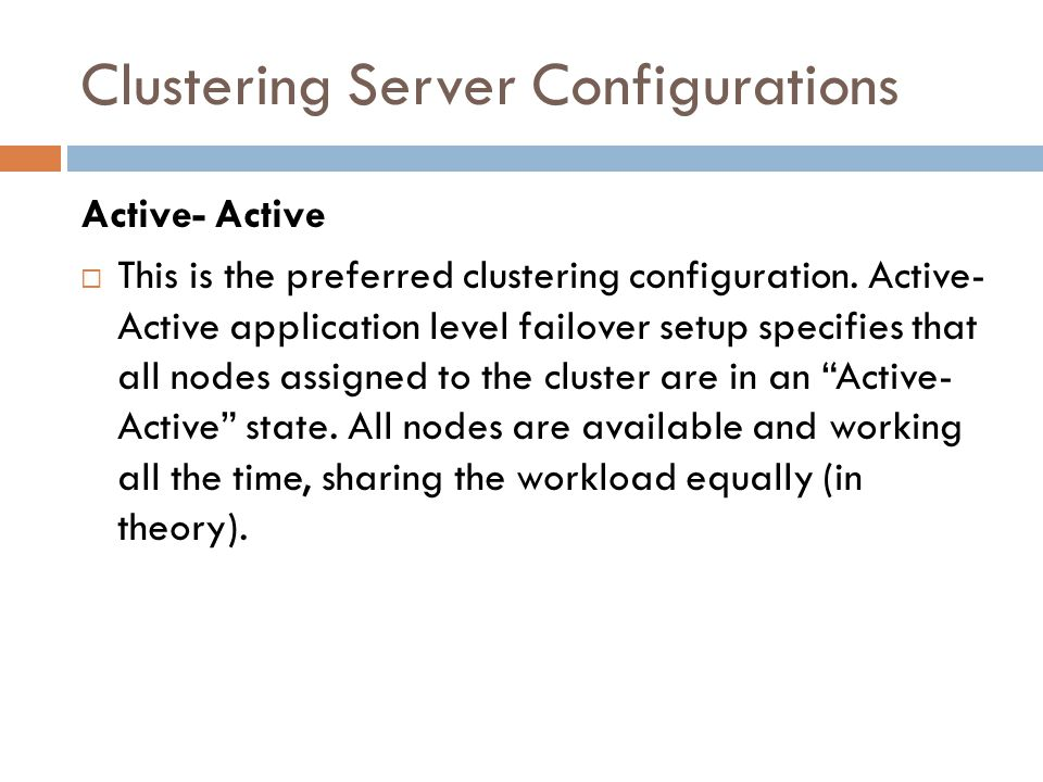 Clustering Server Configurations Active- Active This is the preferred clustering configuration. Active- Active application level failover setup specif