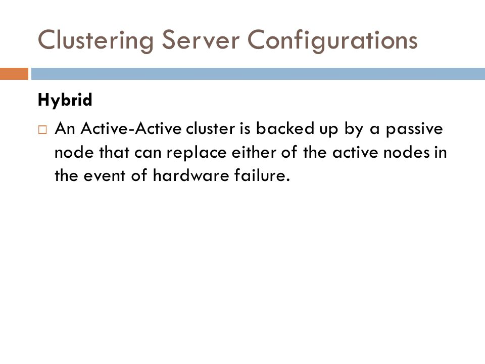 Clustering Server Configurations Hybrid An Active-Active cluster is backed up by a passive node that can replace either of the active nodes in the eve