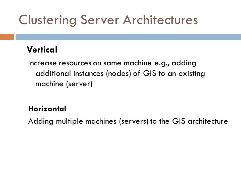 Clustering Server Architectures Vertical Increase resources on same machine e.g., adding additional instances (nodes) of GIS to an existing machine (s