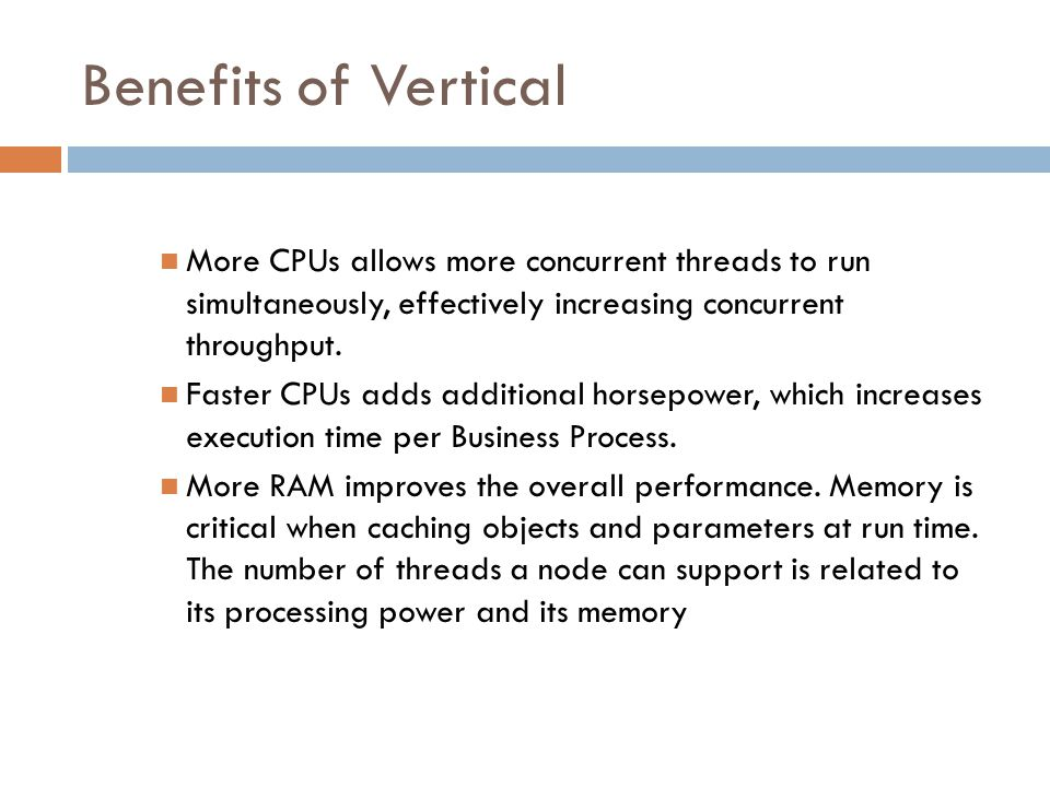 Benefits of Vertical More CPUs allows more concurrent threads to run simultaneously, effectively increasing concurrent throughput. Faster CPUs adds ad