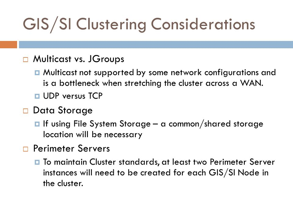 GIS/SI Clustering Considerations Multicast vs. JGroups Multicast not supported by some network configurations and is a bottleneck when stretching the