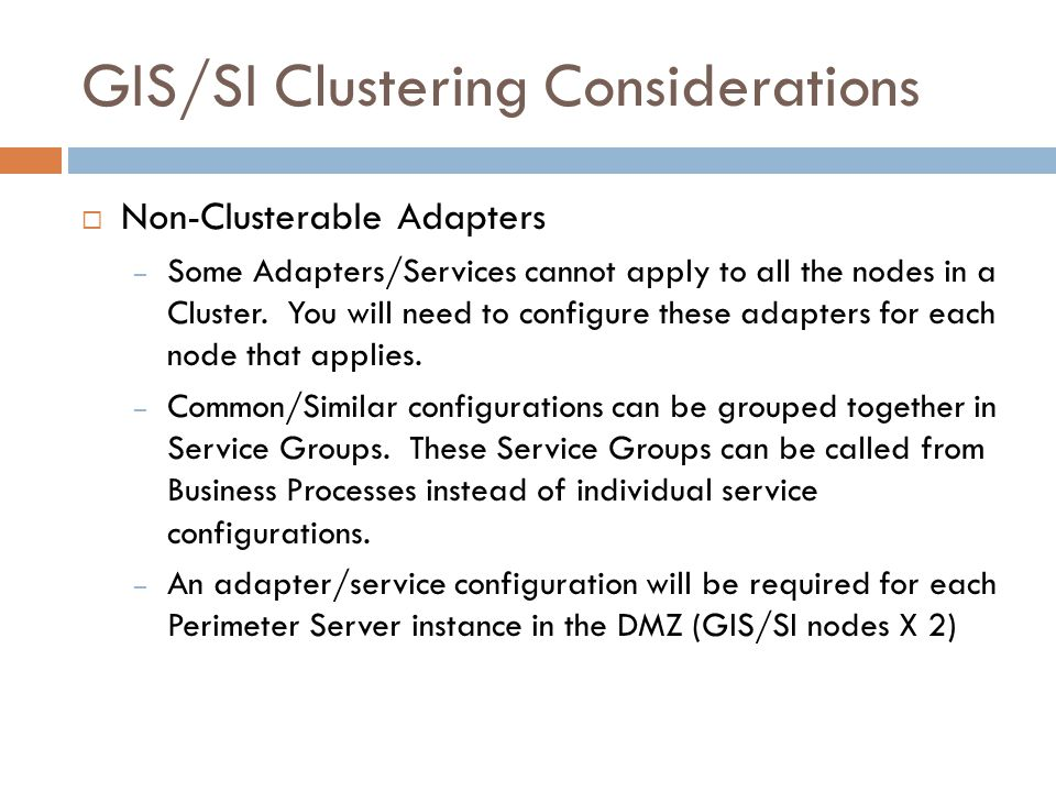 GIS/SI Clustering Considerations Non-Clusterable Adapters – Some Adapters/Services cannot apply to all the nodes in a Cluster. You will need to config