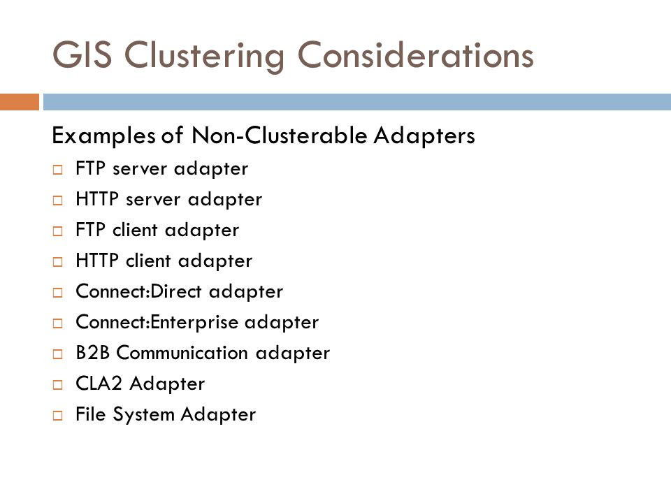 GIS Clustering Considerations Examples of Non-Clusterable Adapters FTP server adapter HTTP server adapter FTP client adapter HTTP client adapter Conne