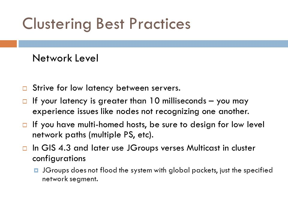 Clustering Best Practices Network Level Strive for low latency between servers. If your latency is greater than 10 milliseconds – you may experience i