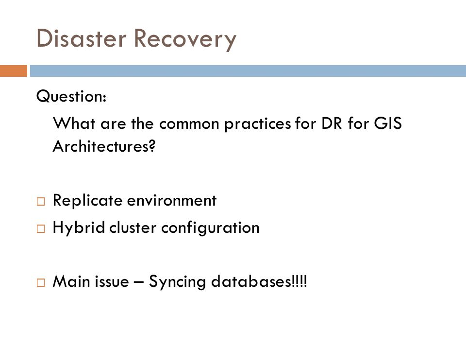 Disaster Recovery Question: What are the common practices for DR for GIS Architectures? Replicate environment Hybrid cluster configuration Main issue