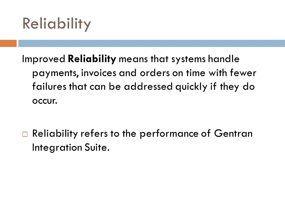 Reliability Improved Reliability means that systems handle payments, invoices and orders on time with fewer failures that can be addressed quickly if