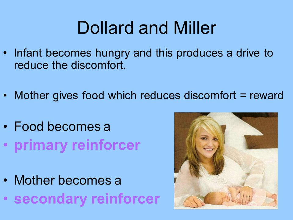 Dollard and Miller Infant becomes hungry and this produces a drive to reduce the discomfort. Mother gives food which reduces discomfort = reward Food