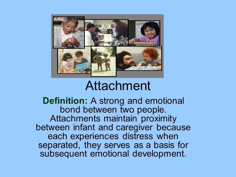Definition: A strong and emotional bond between two people. Attachments maintain proximity between infant and caregiver because each experiences distr