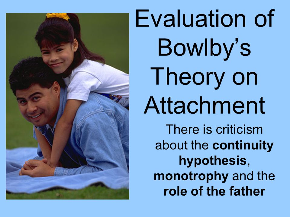 Evaluation of Bowlbys Theory on Attachment There is criticism about the continuity hypothesis, monotrophy and the role of the father