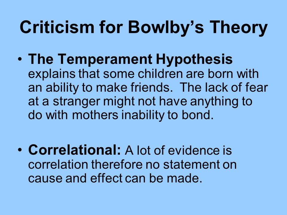 Criticism for Bowlbys Theory The Temperament Hypothesis explains that some children are born with an ability to make friends. The lack of fear at a st
