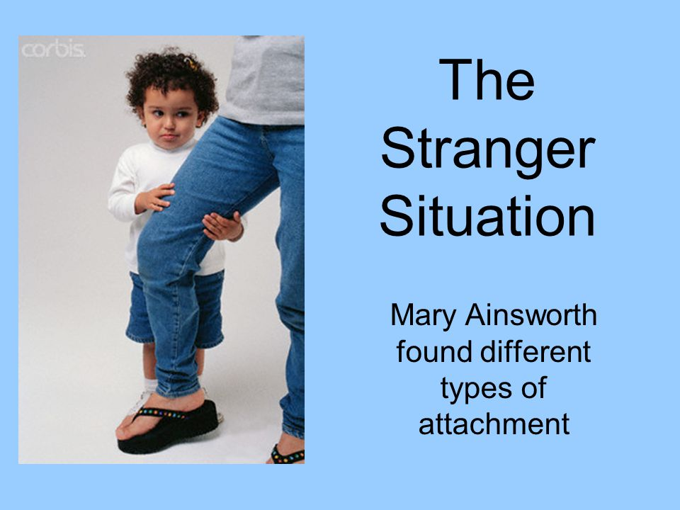 The Stranger Situation Mary Ainsworth found different types of attachment