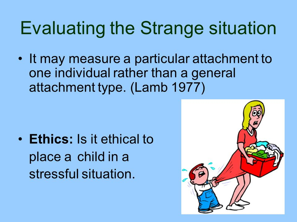 Evaluating the Strange situation It may measure a particular attachment to one individual rather than a general attachment type. (Lamb 1977) Ethics: I