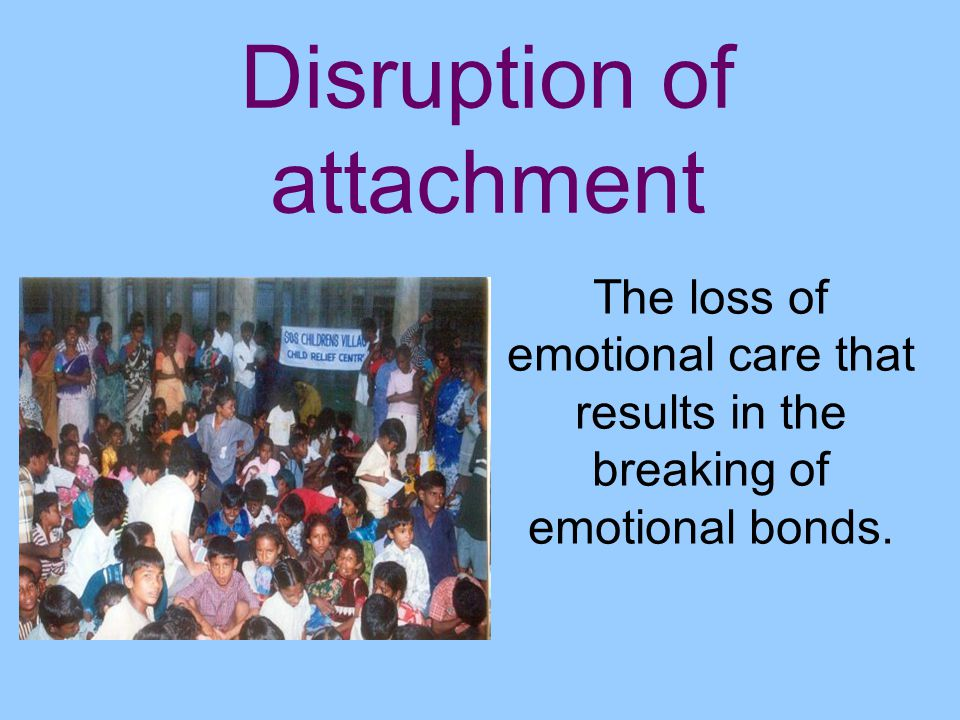 Disruption of attachment The loss of emotional care that results in the breaking of emotional bonds.