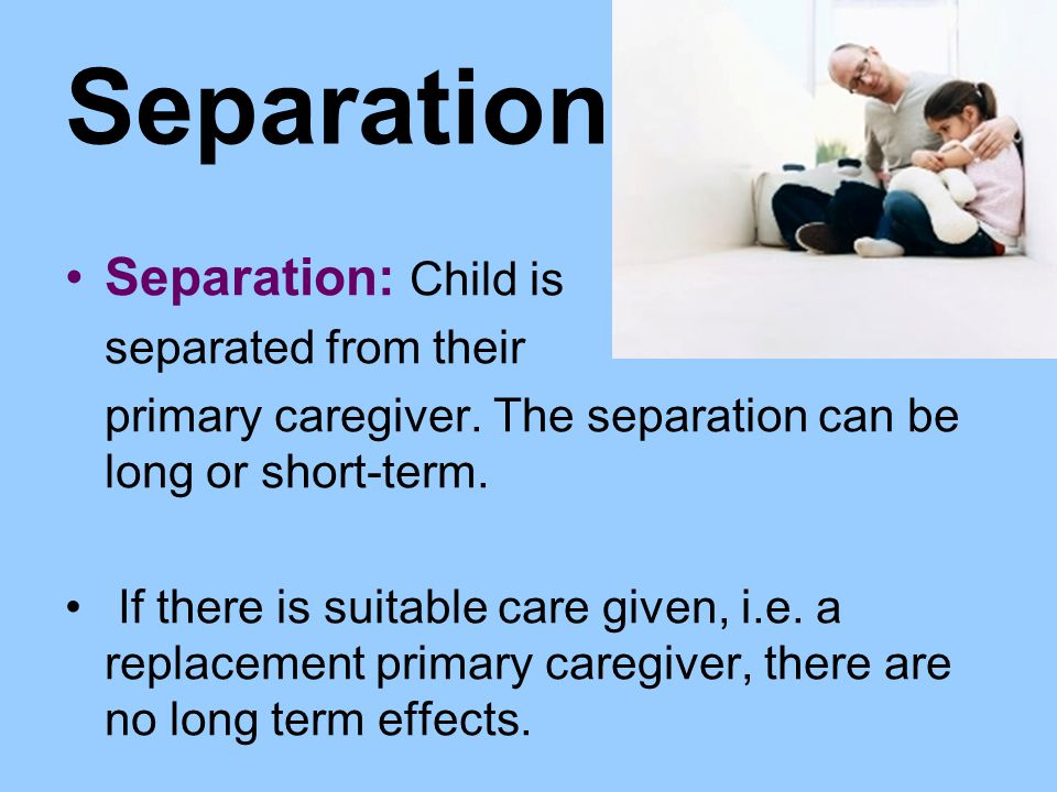 Separation Separation: Child is separated from their primary caregiver. The separation can be long or short-term. If there is suitable care given, i.e