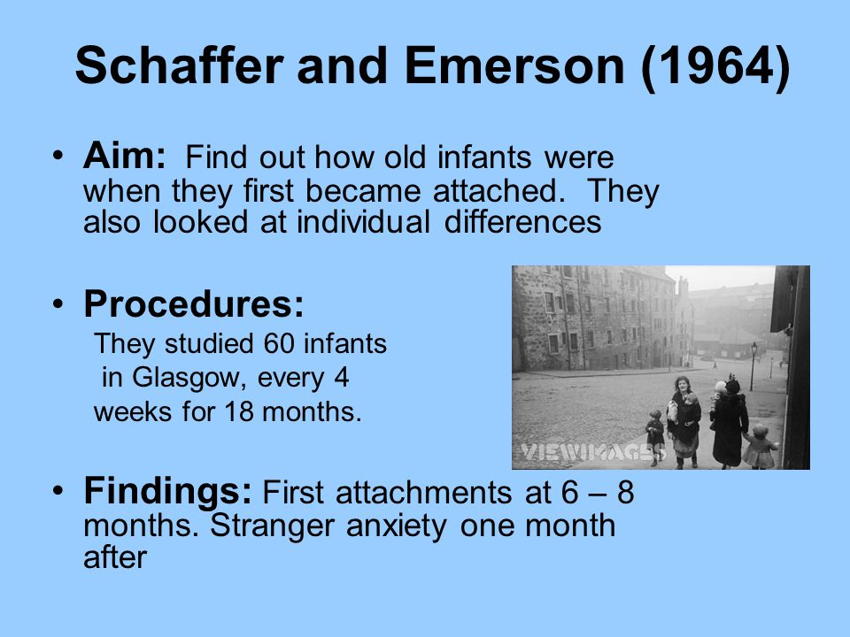 Schaffer and Emerson (1964) Aim: Find out how old infants were when they first became attached. They also looked at individual differences Procedures: