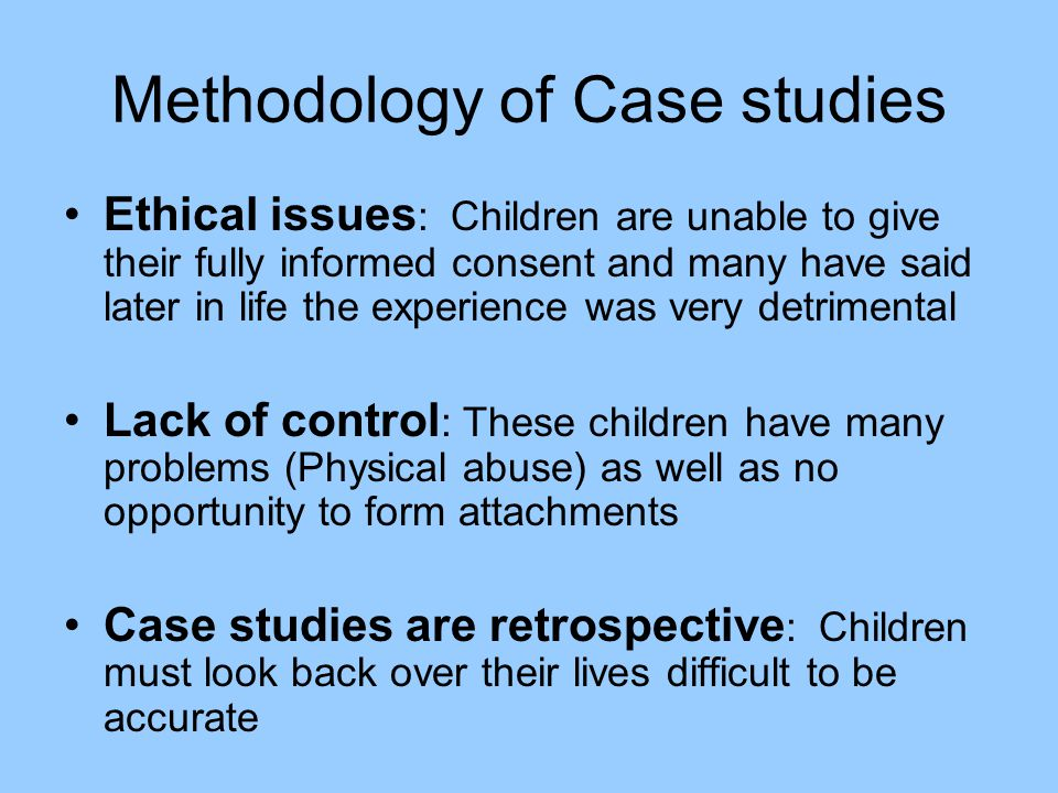 Methodology of Case studies Ethical issues : Children are unable to give their fully informed consent and many have said later in life the experience
