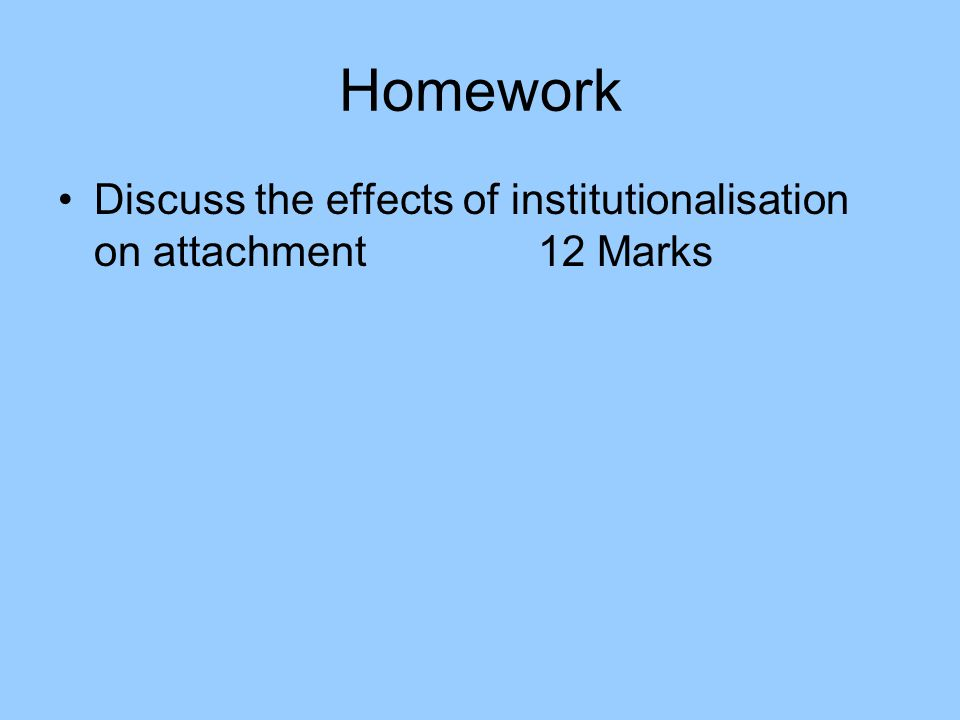 Homework Discuss the effects of institutionalisation on attachment12 Marks