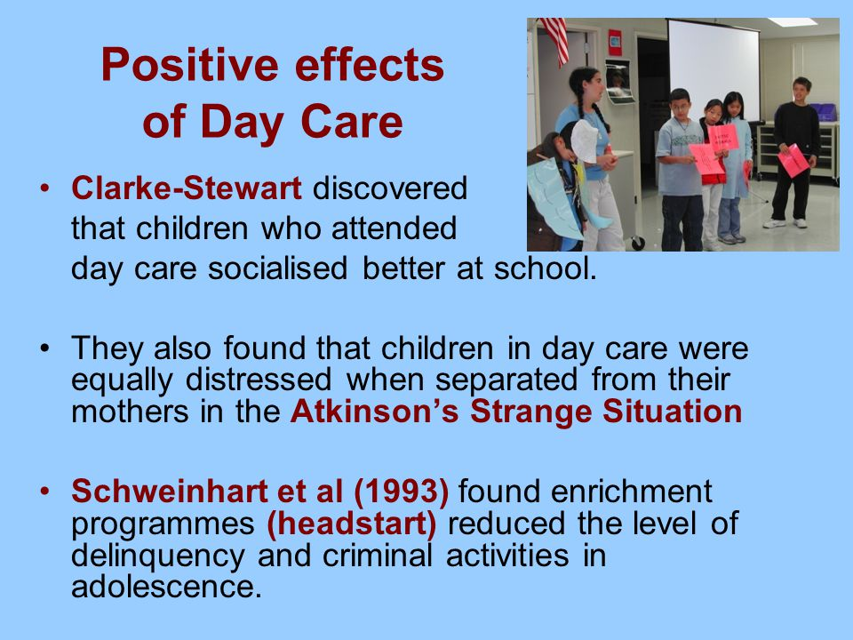 Positive effects of Day Care Clarke-Stewart discovered that children who attended day care socialised better at school. They also found that children