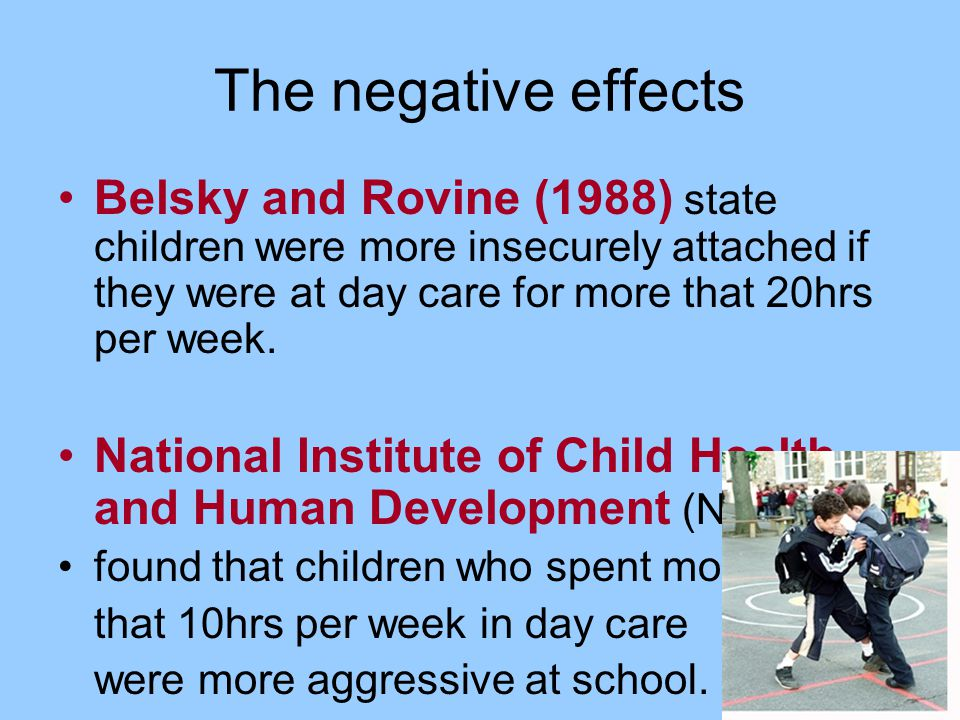 The negative effects Belsky and Rovine (1988) state children were more insecurely attached if they were at day care for more that 20hrs per week. Nati