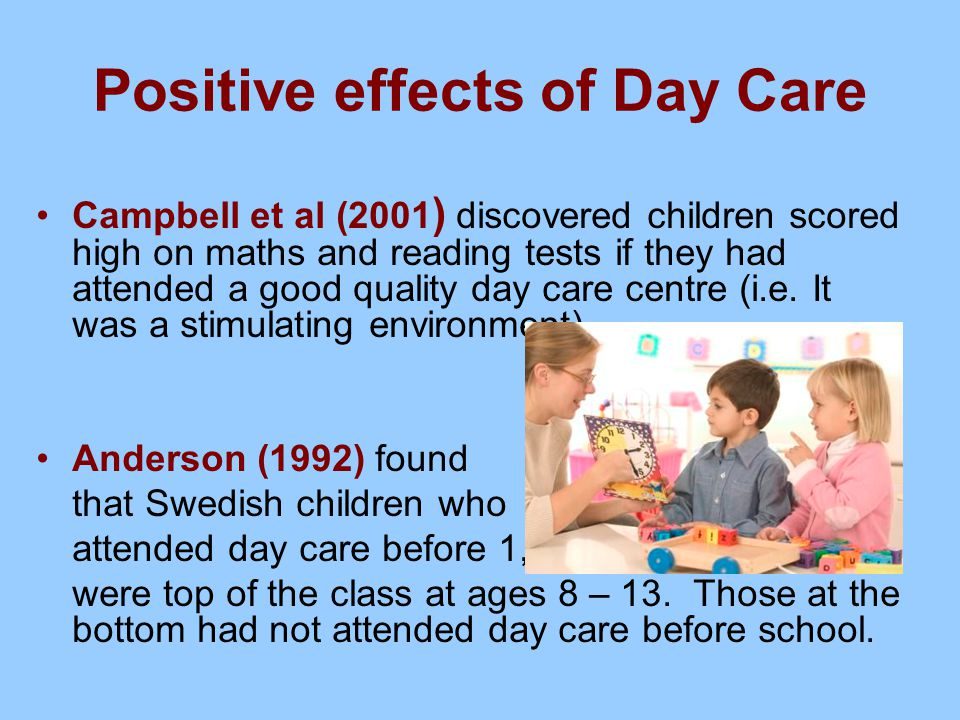 Positive effects of Day Care Campbell et al (2001 ) discovered children scored high on maths and reading tests if they had attended a good quality day