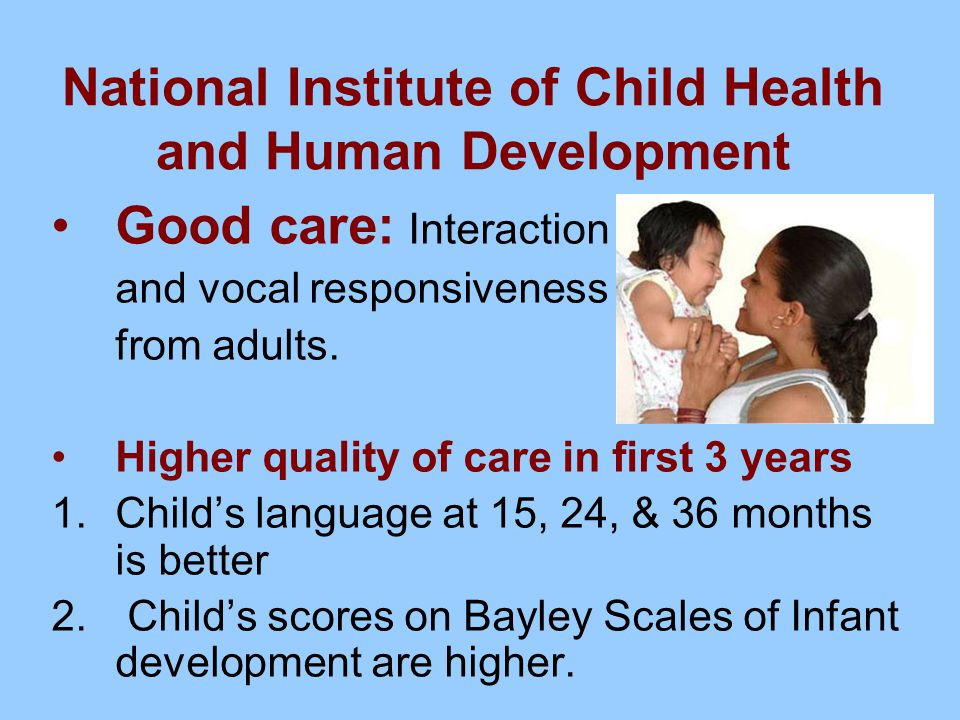 National Institute of Child Health and Human Development Good care: Interaction and vocal responsiveness from adults. Higher quality of care in first