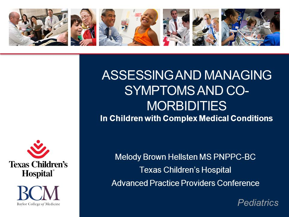 Pediatrics ASSESSING AND MANAGING SYMPTOMS AND CO- MORBIDITIES In Children with Complex Medical Conditions Melody Brown Hellsten MS PNPPC-BC Texas Chi