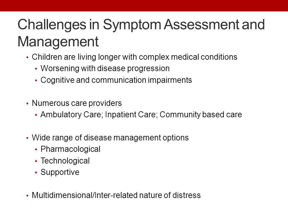 Challenges in Symptom Assessment and Management Children are living longer with complex medical conditions Worsening with disease progression Cognitiv
