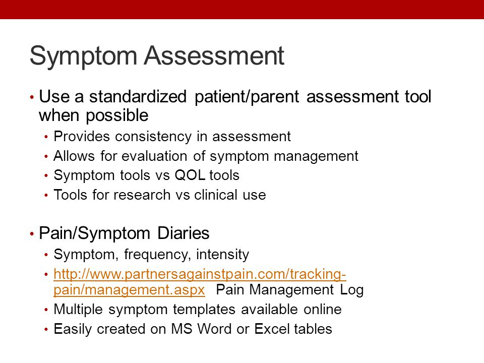 Symptom Assessment Use a standardized patient/parent assessment tool when possible Provides consistency in assessment Allows for evaluation of symptom