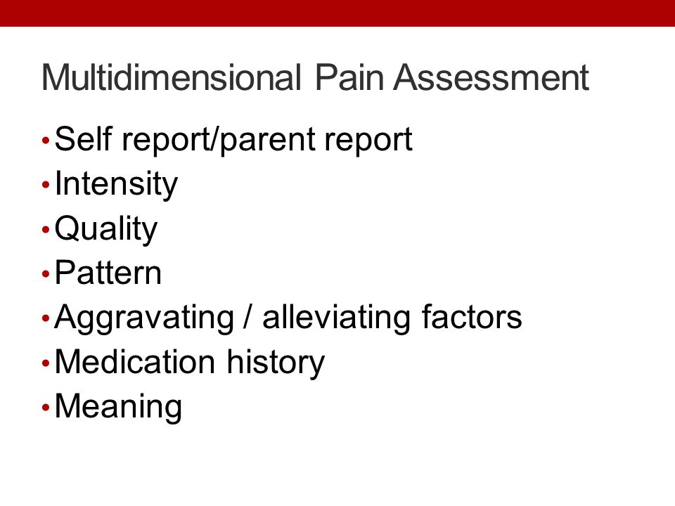 Multidimensional Pain Assessment Self report/parent report Intensity Quality Pattern Aggravating / alleviating factors Medication history Meaning
