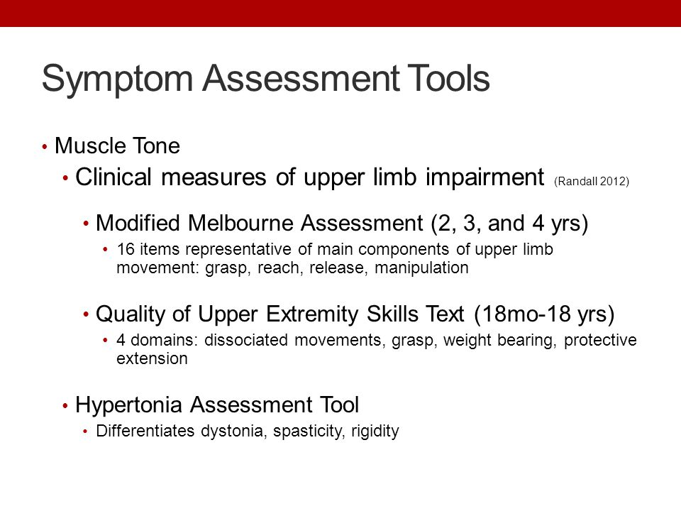 Symptom Assessment Tools Muscle Tone Clinical measures of upper limb impairment (Randall 2012) Modified Melbourne Assessment (2, 3, and 4 yrs) 16 item