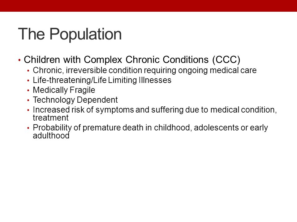 The Population Children with Complex Chronic Conditions (CCC) Chronic, irreversible condition requiring ongoing medical care Life-threatening/Life Lim
