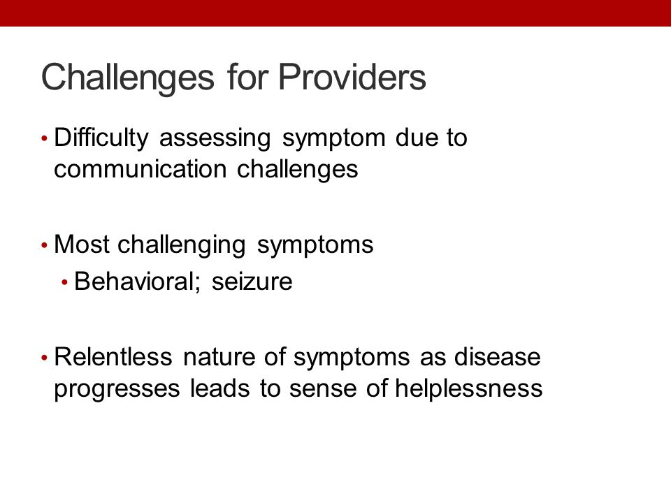 Challenges for Providers Difficulty assessing symptom due to communication challenges Most challenging symptoms Behavioral; seizure Relentless nature
