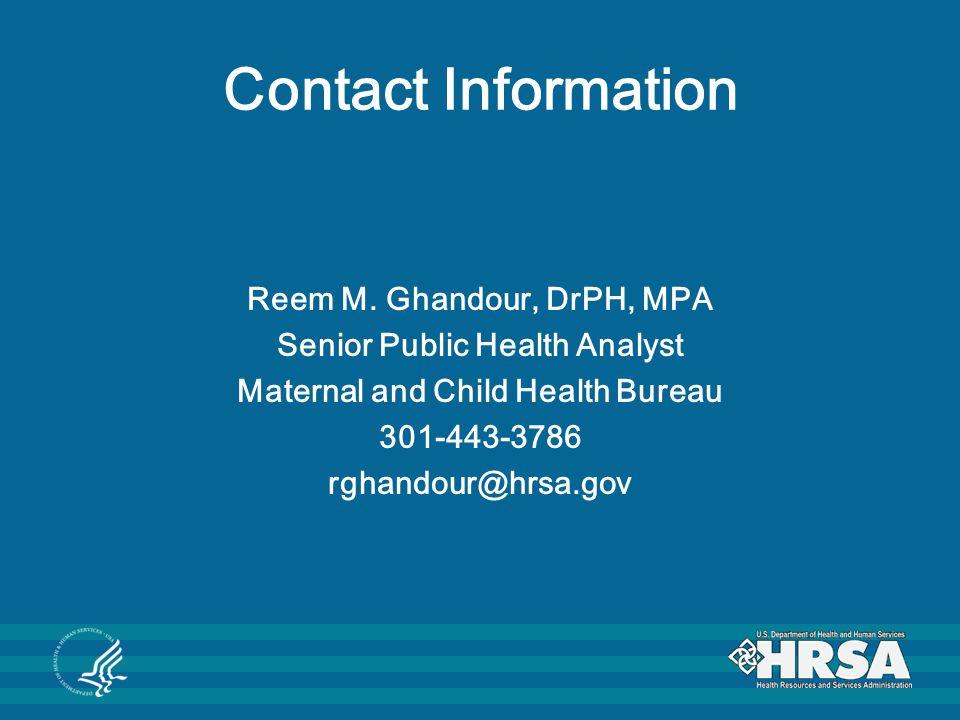 Contact Information Reem M. Ghandour, DrPH, MPA Senior Public Health Analyst Maternal and Child Health Bureau 301-443-3786 rghandour@hrsa.gov